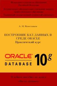 Построение баз данных в среде Oracle. Практический курс